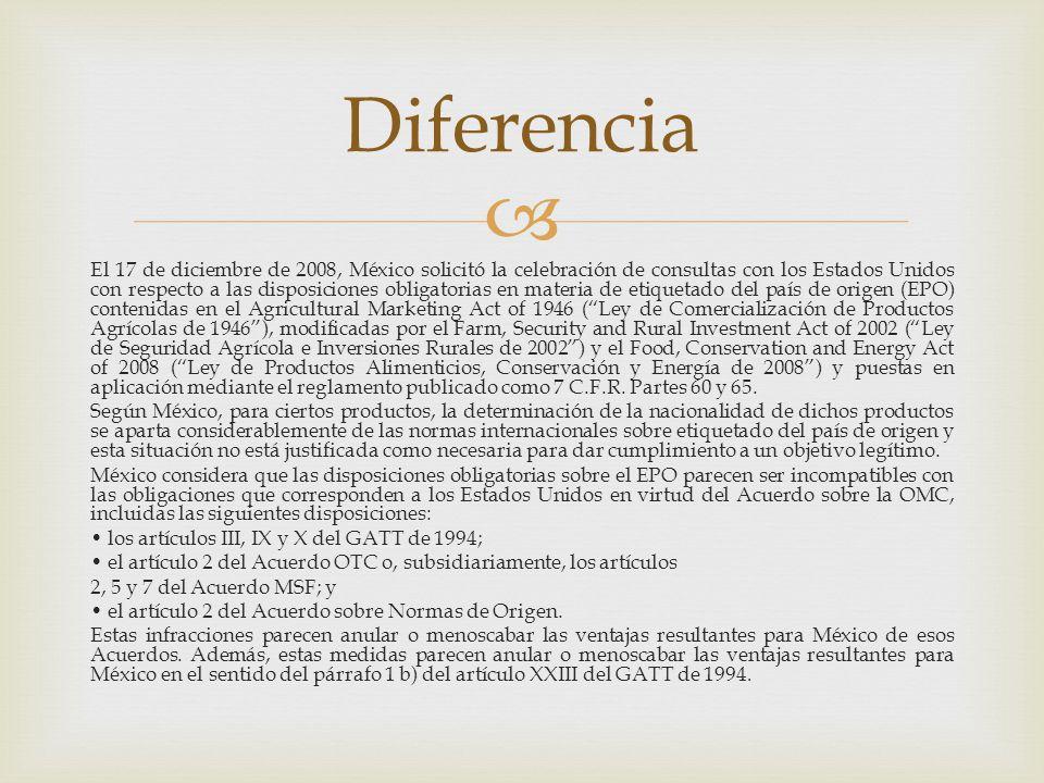 El 17 de diciembre de 2008, México solicitó la celebración de consultas con los Estados Unidos con respecto a las disposiciones obligatorias en materia de etiquetado del país de origen (EPO) contenidas en el Agricultural Marketing Act of 1946 (Ley de Comercialización de Productos Agrícolas de 1946), modificadas por el Farm, Security and Rural Investment Act of 2002 (Ley de Seguridad Agrícola e Inversiones Rurales de 2002) y el Food, Conservation and Energy Act of 2008 (Ley de Productos Alimenticios, Conservación y Energía de 2008) y puestas en aplicación mediante el reglamento publicado como 7 C.F.R.