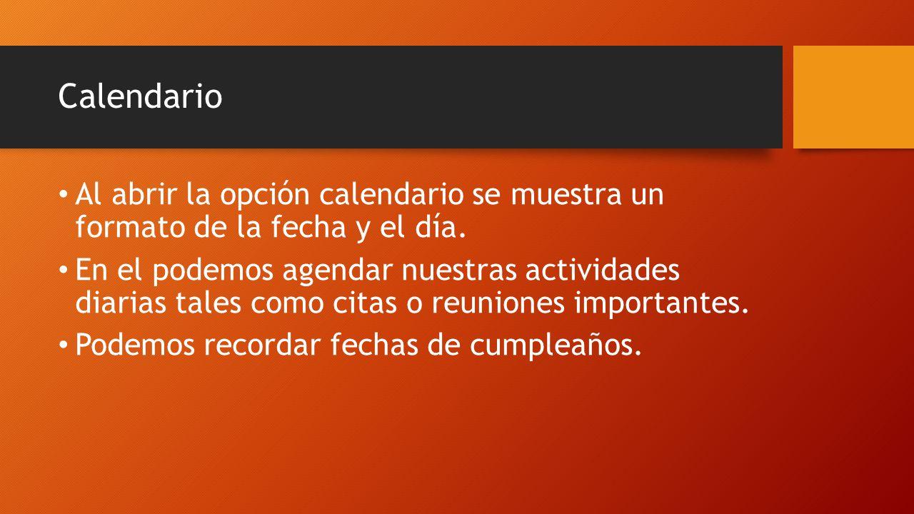 Calendario Al abrir la opción calendario se muestra un formato de la fecha y el día. En el podemos agendar nuestras actividades diarias tales como cit
