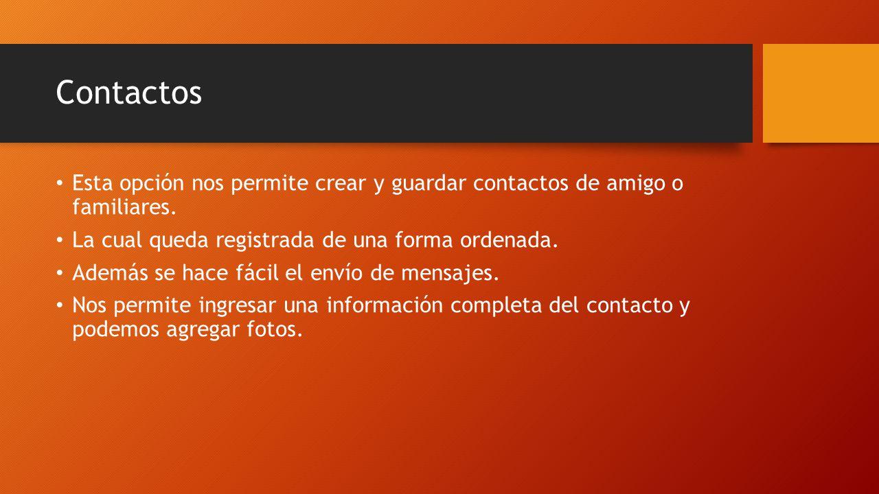 Contactos Esta opción nos permite crear y guardar contactos de amigo o familiares. La cual queda registrada de una forma ordenada. Además se hace fáci