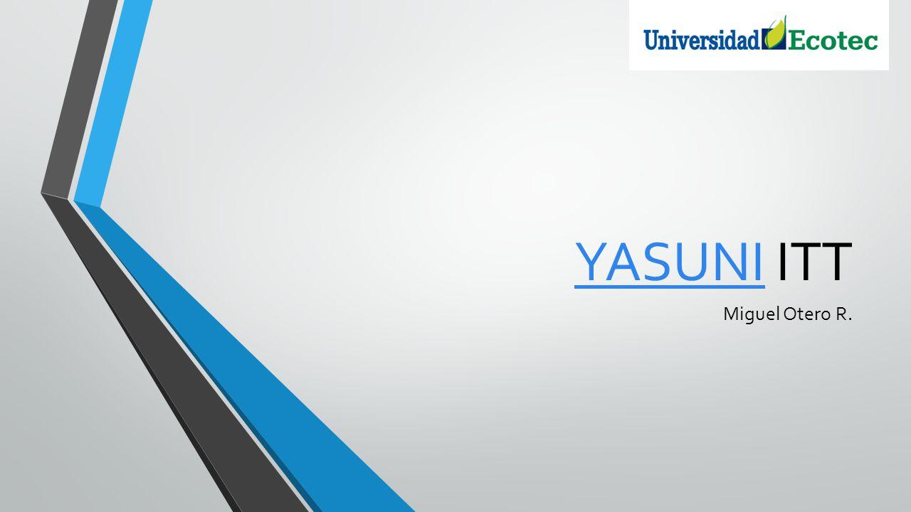 Parque Nacional Yasuni ITT En 1989 el Parque Nacional Yasuní entra a formar parte de la Reserva Mundial de Biosfera, dentro del programa del Hombre y de la Biosfera de la UNESCO.