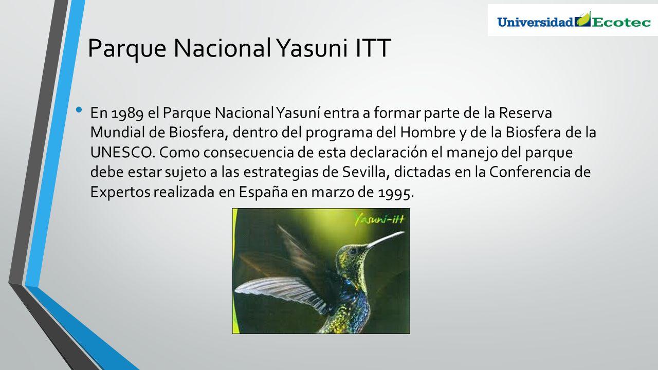 Parque Nacional Yasuni ITT En 1989 el Parque Nacional Yasuní entra a formar parte de la Reserva Mundial de Biosfera, dentro del programa del Hombre y
