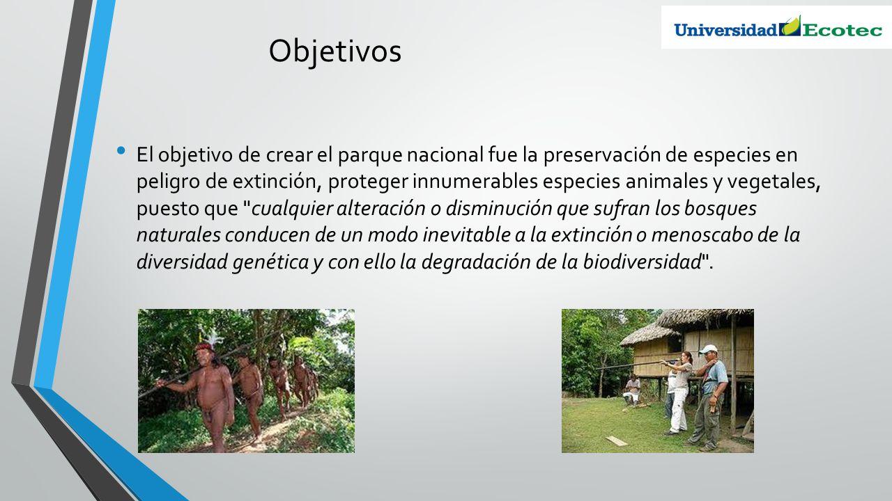 Objetivos El objetivo de crear el parque nacional fue la preservación de especies en peligro de extinción, proteger innumerables especies animales y v