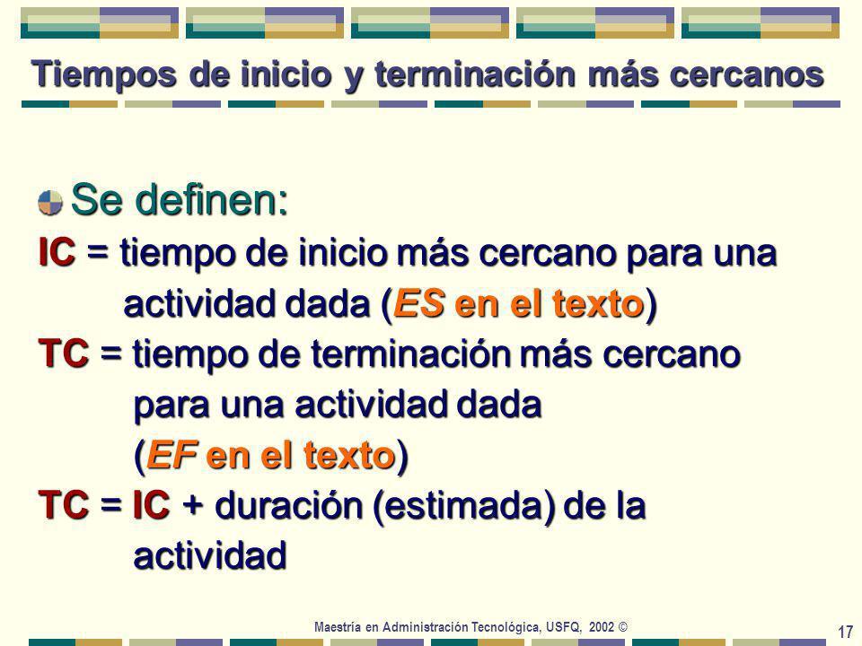 Maestría en Administración Tecnológica, USFQ, 2002 © 17 Tiempos de inicio y terminación más cercanos Se definen: IC = tiempo de inicio más cercano para una actividad dada (ES en el texto) actividad dada (ES en el texto) TC = tiempo de terminación más cercano para una actividad dada para una actividad dada (EF en el texto) (EF en el texto) TC = IC + duración (estimada) de la actividad actividad
