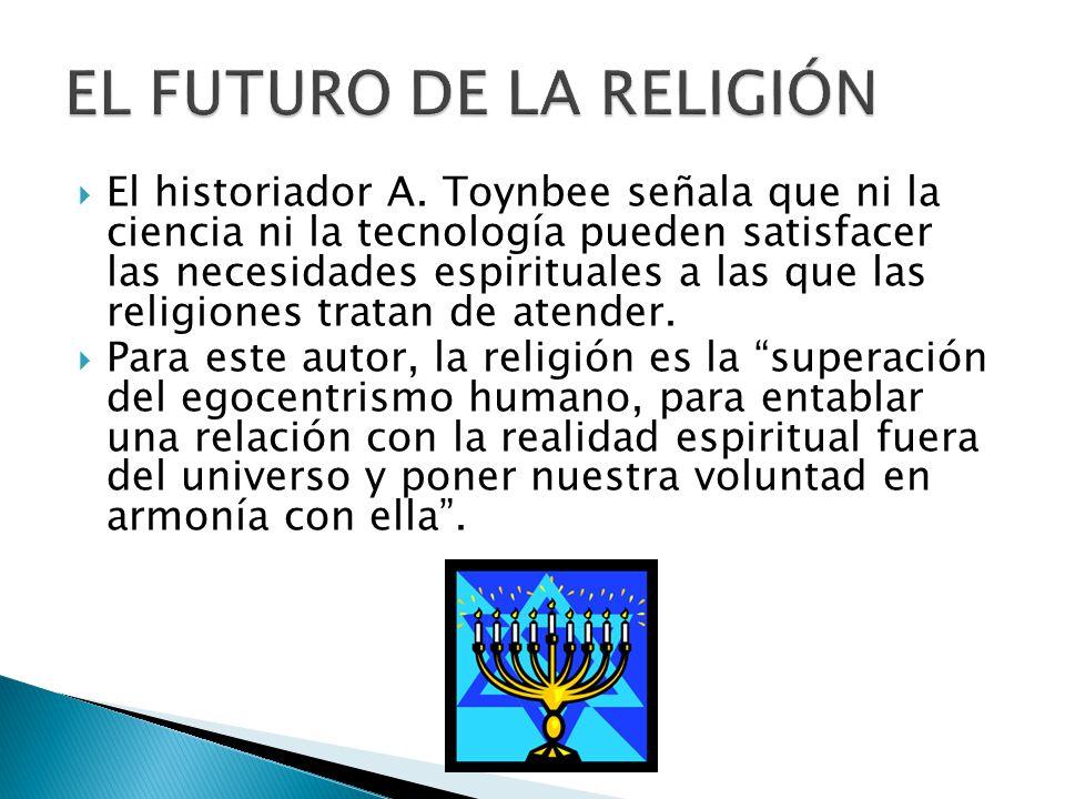 El historiador A. Toynbee señala que ni la ciencia ni la tecnología pueden satisfacer las necesidades espirituales a las que las religiones tratan de