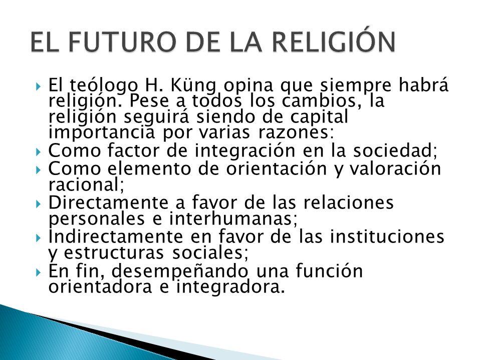 El teólogo H. Küng opina que siempre habrá religión. Pese a todos los cambios, la religión seguirá siendo de capital importancia por varias razones: C