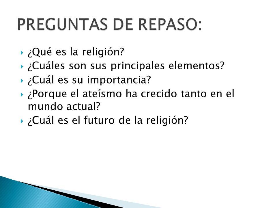 ¿Qué es la religión? ¿Cuáles son sus principales elementos? ¿Cuál es su importancia? ¿Porque el ateísmo ha crecido tanto en el mundo actual? ¿Cuál es