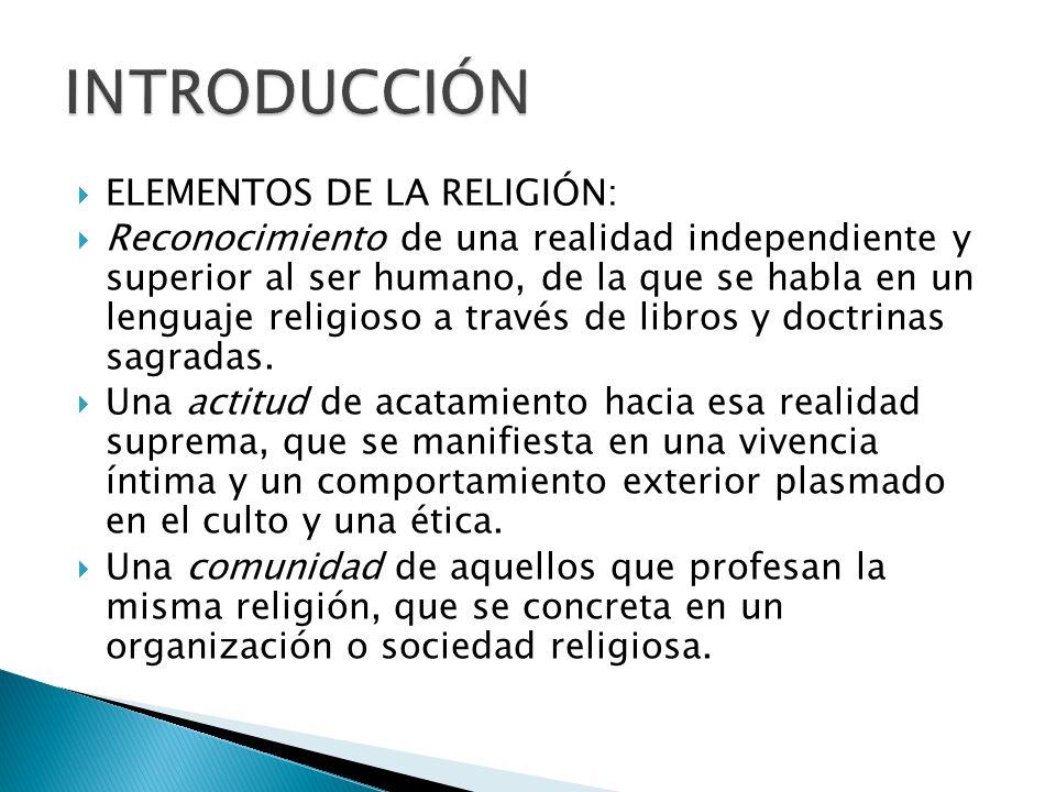 ELEMENTOS DE LA RELIGIÓN: Reconocimiento de una realidad independiente y superior al ser humano, de la que se habla en un lenguaje religioso a través