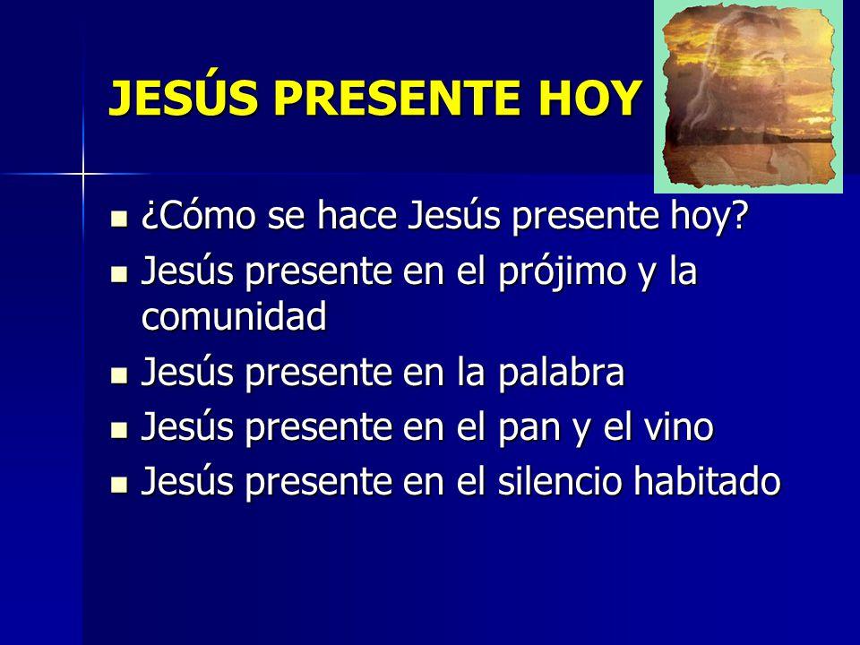 JESÚS PRESENTE HOY ¿Cómo se hace Jesús presente hoy? ¿Cómo se hace Jesús presente hoy? Jesús presente en el prójimo y la comunidad Jesús presente en e