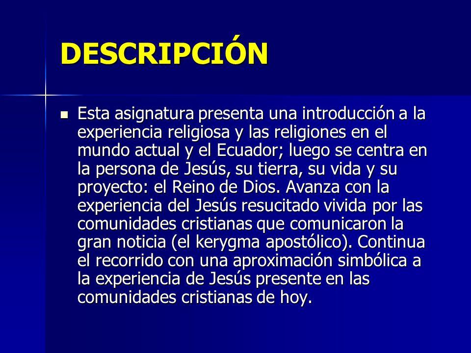 DESCRIPCIÓN Esta asignatura presenta una introducción a la experiencia religiosa y las religiones en el mundo actual y el Ecuador; luego se centra en