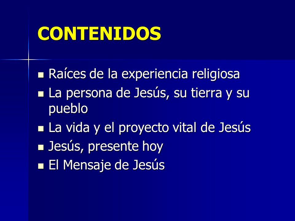 CONTENIDOS Raíces de la experiencia religiosa Raíces de la experiencia religiosa La persona de Jesús, su tierra y su pueblo La persona de Jesús, su ti