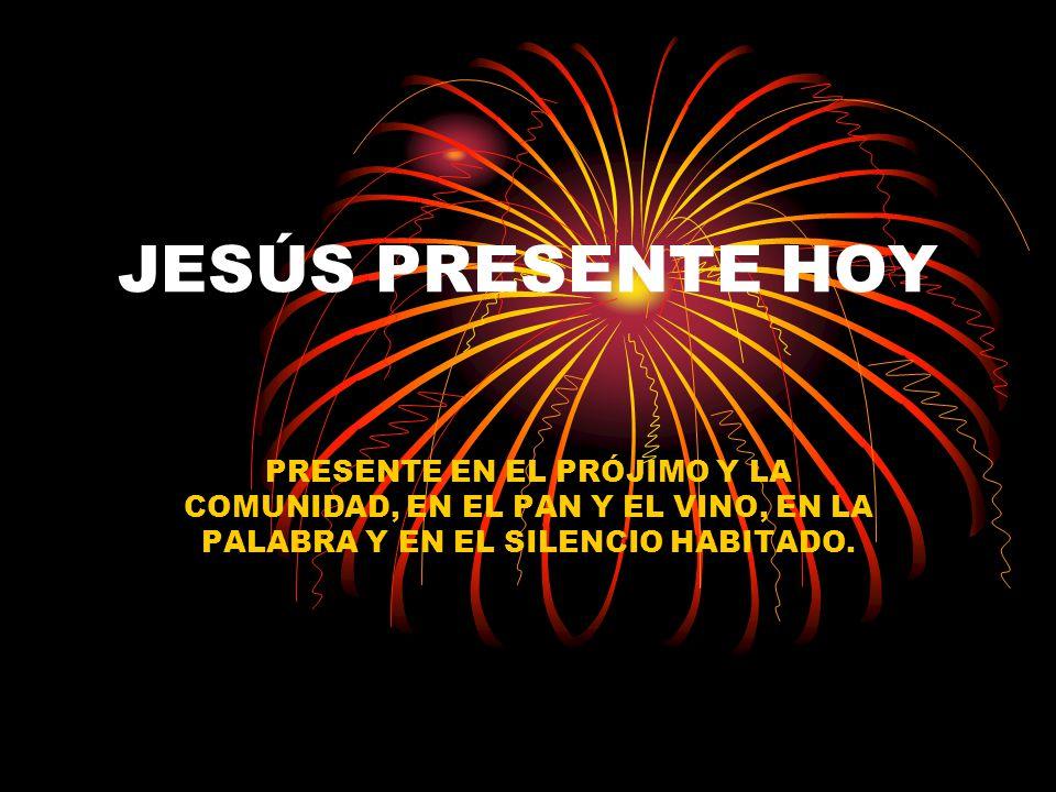 JESÚS PRESENTE HOY PRESENTE EN EL PRÓJIMO Y LA COMUNIDAD, EN EL PAN Y EL VINO, EN LA PALABRA Y EN EL SILENCIO HABITADO.