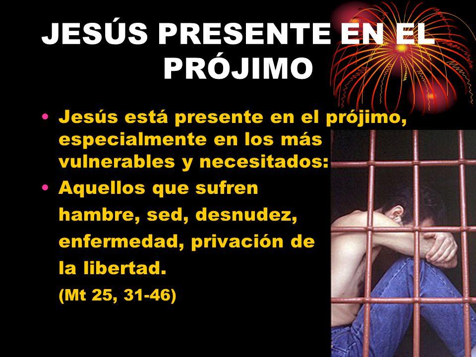 JESÚS PRESENTE EN EL PRÓJIMO Jesús está presente en el prójimo, especialmente en los más vulnerables y necesitados: Aquellos que sufren hambre, sed, d