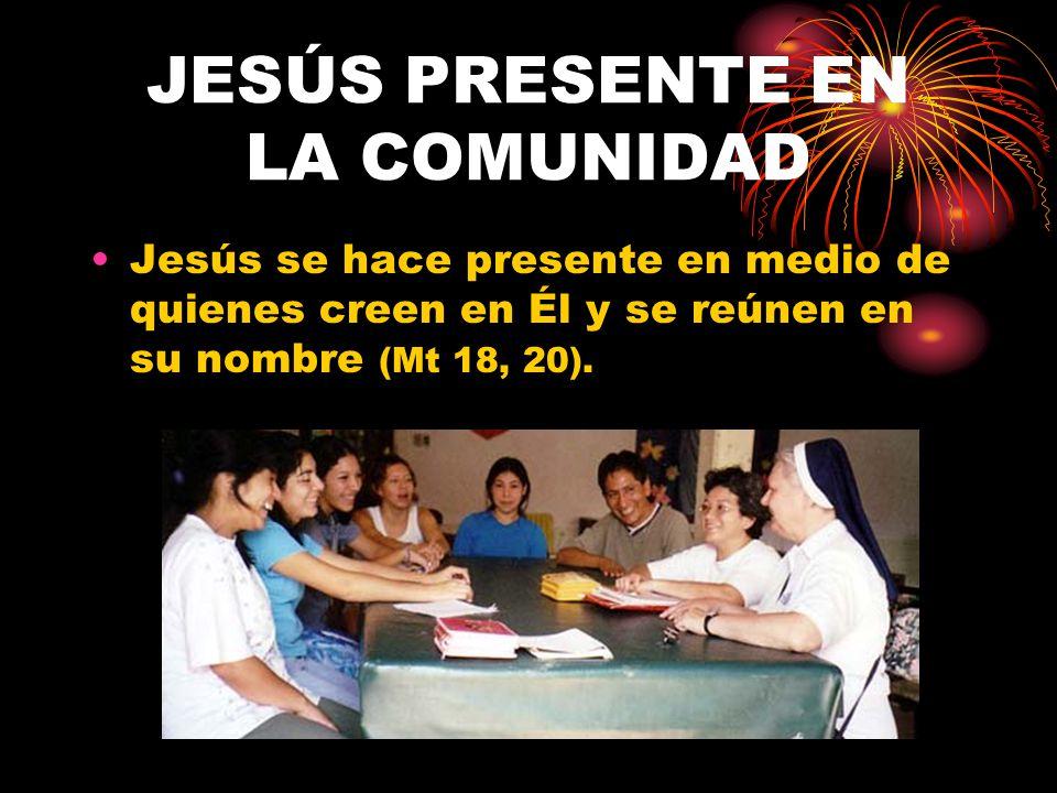 JESÚS PRESENTE EN LA COMUNIDAD Jesús se hace presente en medio de quienes creen en Él y se reúnen en su nombre (Mt 18, 20).
