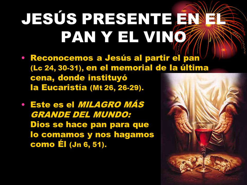 JESÚS PRESENTE EN EL PAN Y EL VINO Reconocemos a Jesús al partir el pan (Lc 24, 30-31), en el memorial de la última cena, donde instituyó la Eucaristí