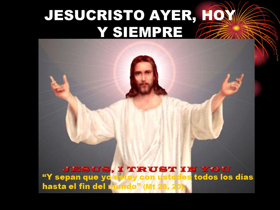 JESUCRISTO AYER, HOY Y SIEMPRE Y sepan que yo estoy con ustedes todos los días hasta el fin del mundo (Mt 28, 20).