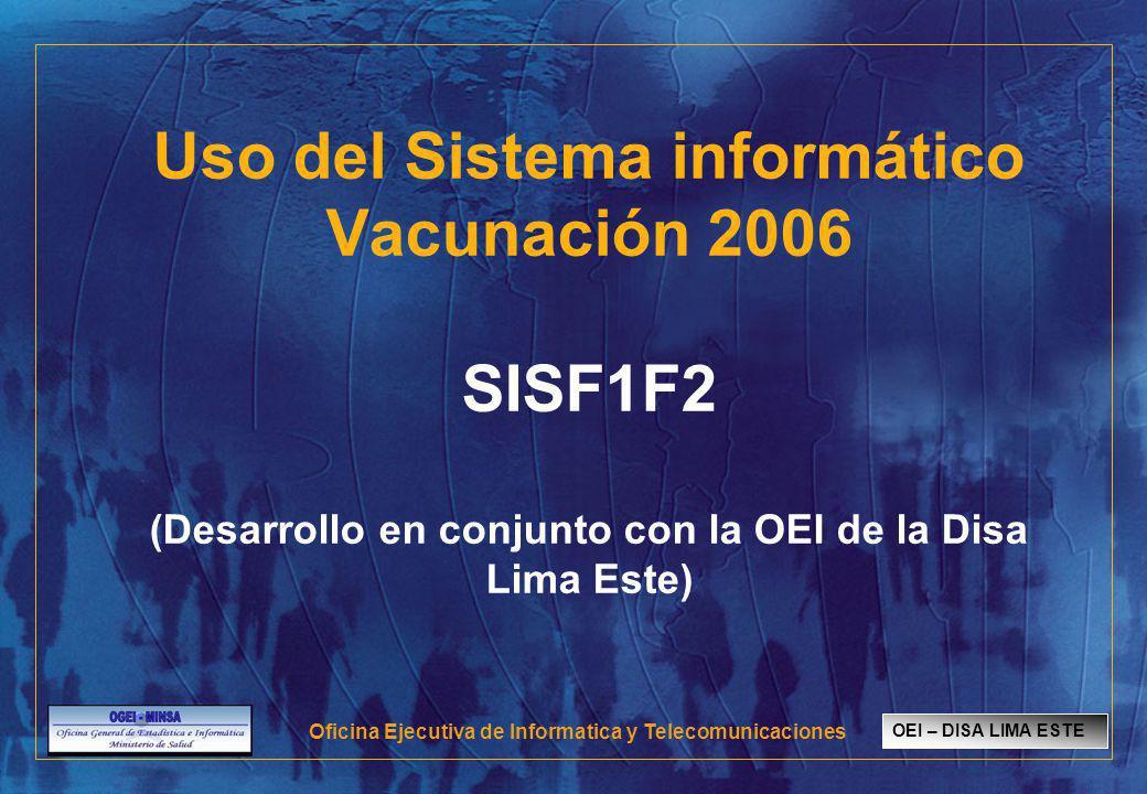 Uso del Sistema informático Vacunación 2006 SISF1F2 (Desarrollo en conjunto con la OEI de la Disa Lima Este) OEI – DISA LIMA ESTE Oficina Ejecutiva de