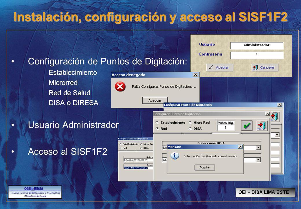 Instalación, configuración y acceso al SISF1F2 Configuración de Puntos de Digitación: Establecimiento Microrred Red de Salud DISA o DIRESA Usuario Administrador Acceso al SISF1F2 OEI – DISA LIMA ESTE