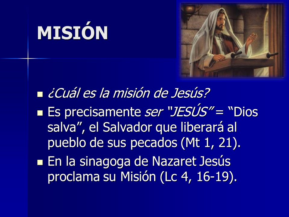 MISIÓN ¿Cuál es la misión de Jesús? ¿Cuál es la misión de Jesús? Es precisamente ser JESÚS = Dios salva, el Salvador que liberará al pueblo de sus pec