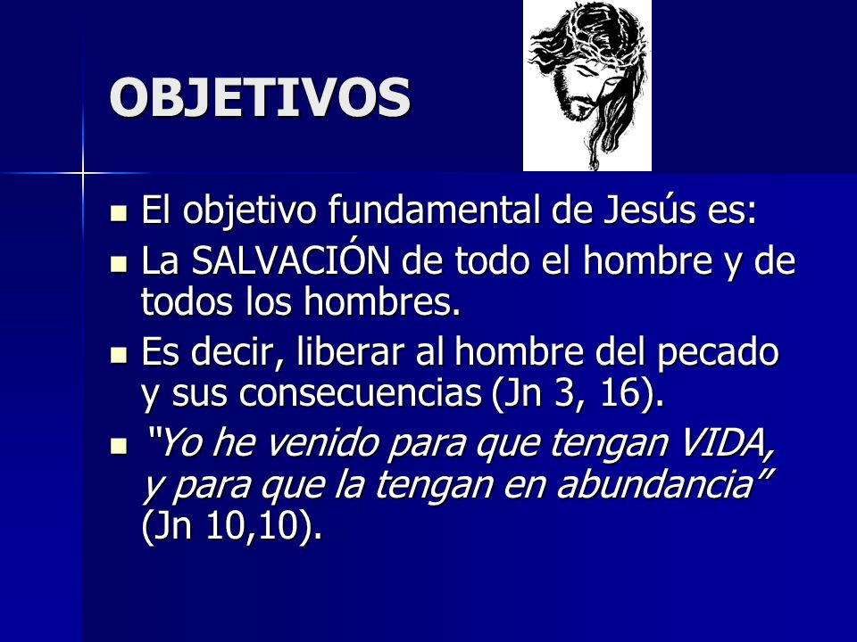 OBJETIVOS El objetivo fundamental de Jesús es: El objetivo fundamental de Jesús es: La SALVACIÓN de todo el hombre y de todos los hombres. La SALVACIÓ