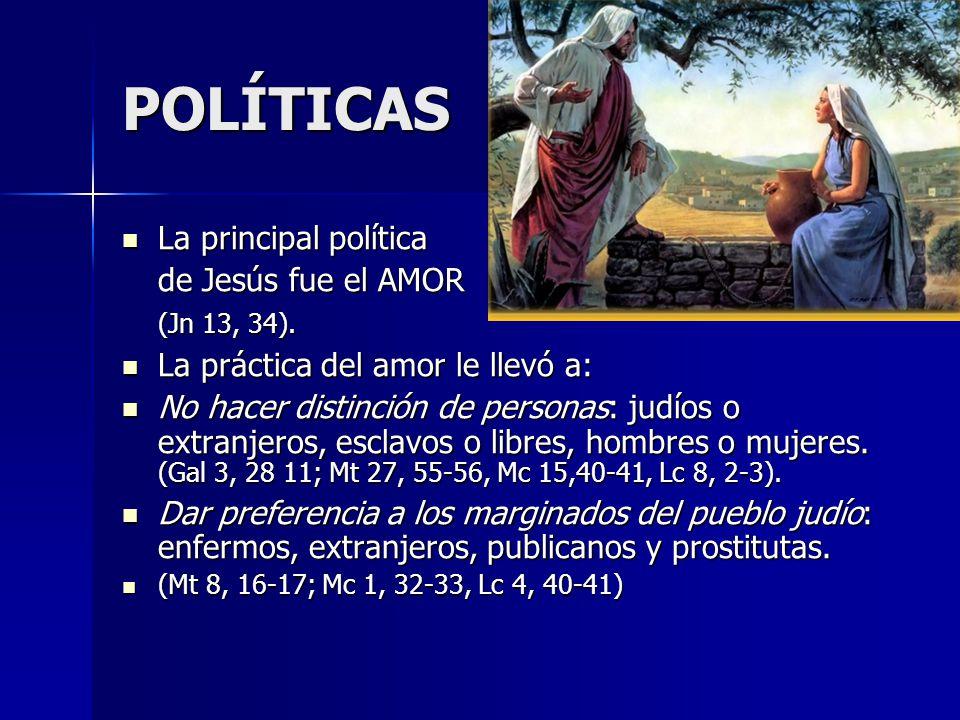 POLÍTICAS La principal política La principal política de Jesús fue el AMOR (Jn 13, 34). La práctica del amor le llevó a: La práctica del amor le llevó
