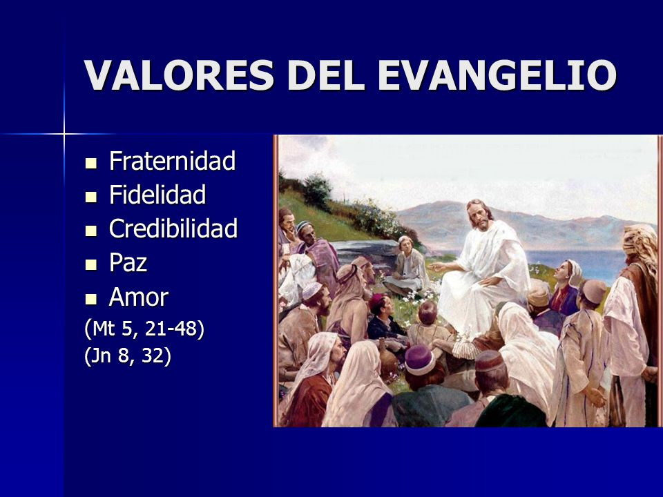 VALORES DEL EVANGELIO Fraternidad Fraternidad Fidelidad Fidelidad Credibilidad Credibilidad Paz Paz Amor Amor ( Mt 5, 21-48) (Jn 8, 32)