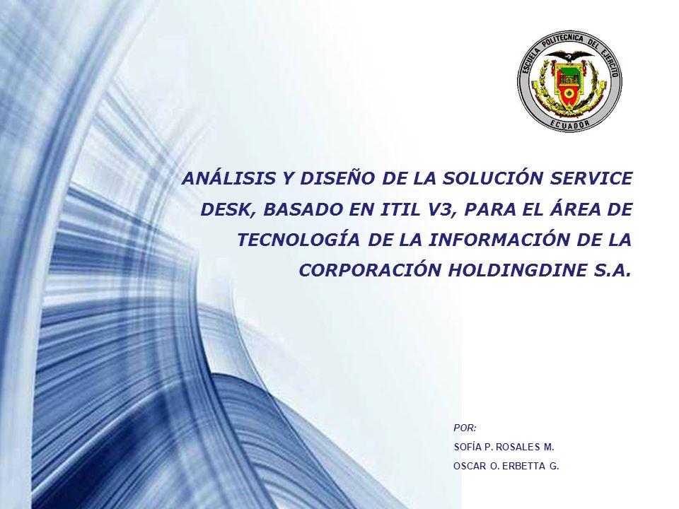 Powerpoint Templates Page 2 AGENDA INTRODUCCIÓN Tema Antecedentes Justificación Objetivos: General y Específicos Alcance del Proyecto MARCO TEÓRICO MARCO TEÓRICO Tecnología de la Información Tecnología de la Información Descripción de ITIL Descripción de ITIL Matriz RACI Matriz RACI Modelado de Procesos Modelado de Procesos VALIDACIÓN DE LA SOLUCIÓN CENTRO DE SERVICIOS VALIDACIÓN DE LA SOLUCIÓN CENTRO DE SERVICIOS Condiciones Iniciales del Centro de Servicios Condiciones Iniciales del Centro de Servicios Validación de la función Centro de Servicios Validación de la función Centro de Servicios Validación de procesos: GI y GP Validación de procesos: GI y GP Encuesta Satisfacción del Usuario Encuesta Satisfacción del Usuario DISEÑO DEL CENTRO DE SERVICIOS DISEÑO DEL CENTRO DE SERVICIOS Corporación HOLDINGDINE S.A.