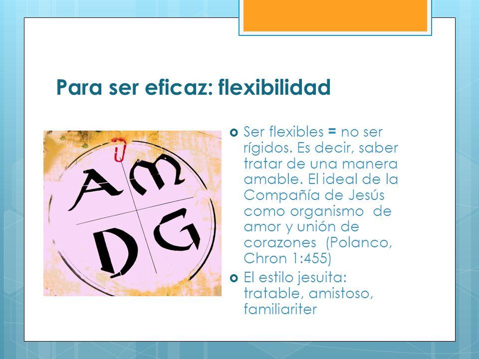 Para ser eficaz: flexibilidad Ser flexibles = no ser rígidos. Es decir, saber tratar de una manera amable. El ideal de la Compañía de Jesús como organ