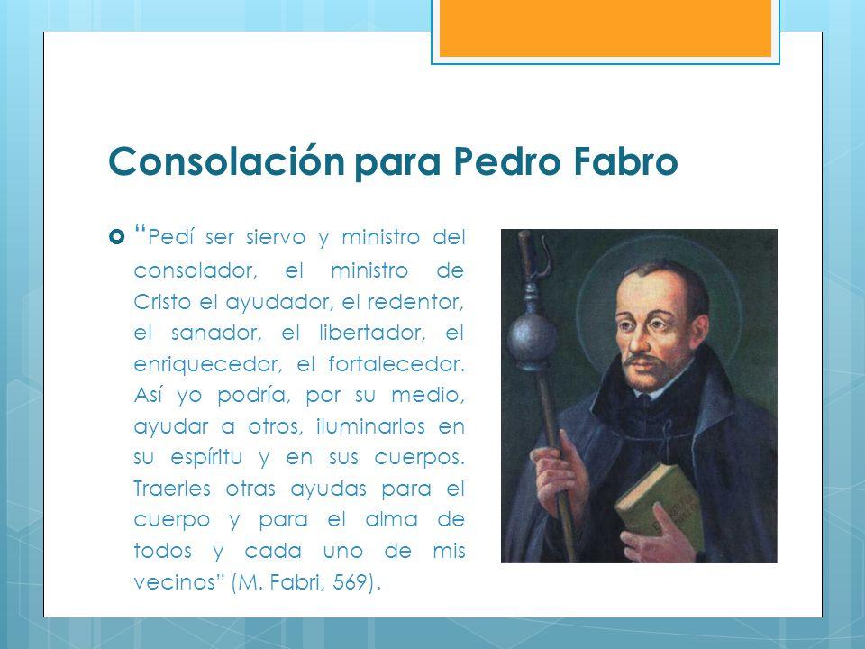 Consolación para Pedro Fabro Pedí ser siervo y ministro del consolador, el ministro de Cristo el ayudador, el redentor, el sanador, el libertador, el