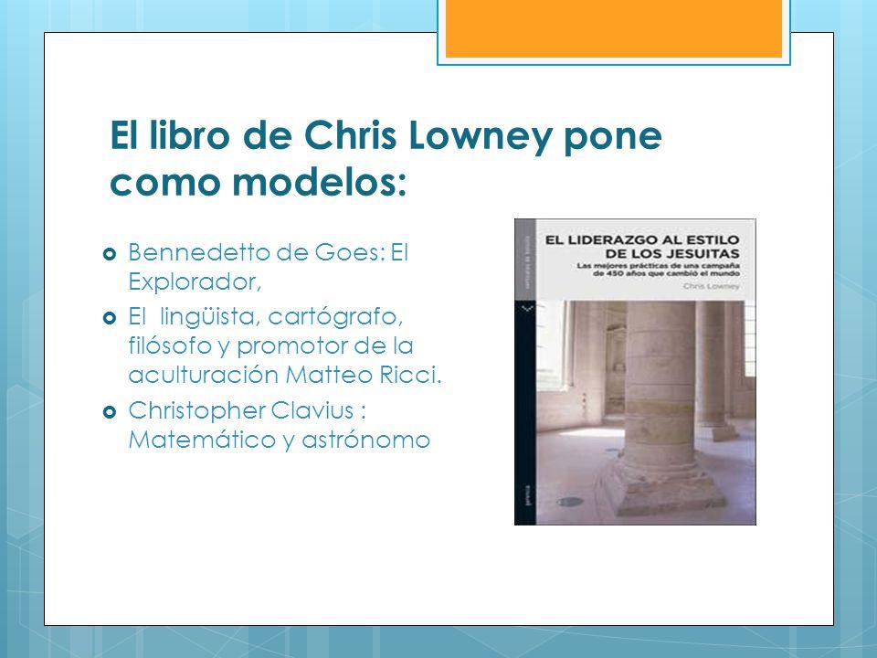 El libro de Chris Lowney pone como modelos: Bennedetto de Goes: El Explorador, El lingüista, cartógrafo, filósofo y promotor de la aculturación Matteo