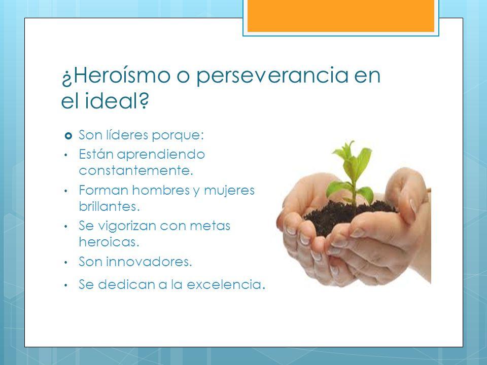 ¿Heroísmo o perseverancia en el ideal? Son líderes porque: Están aprendiendo constantemente. Forman hombres y mujeres brillantes. Se vigorizan con met