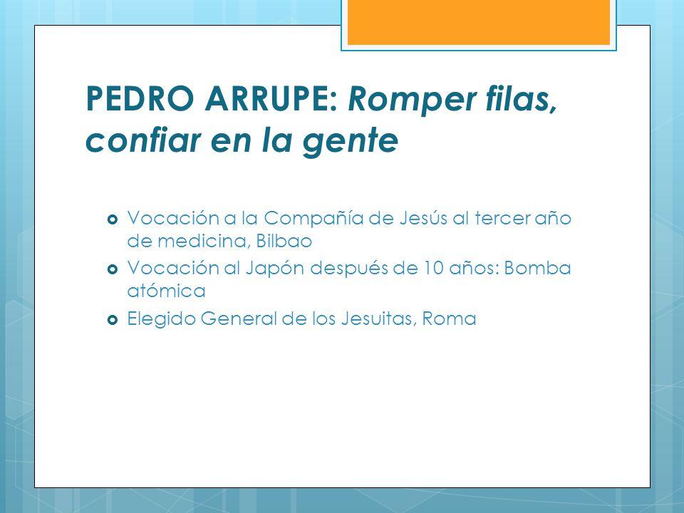 PEDRO ARRUPE: Romper filas, confiar en la gente Vocación a la Compañía de Jesús al tercer año de medicina, Bilbao Vocación al Japón después de 10 años