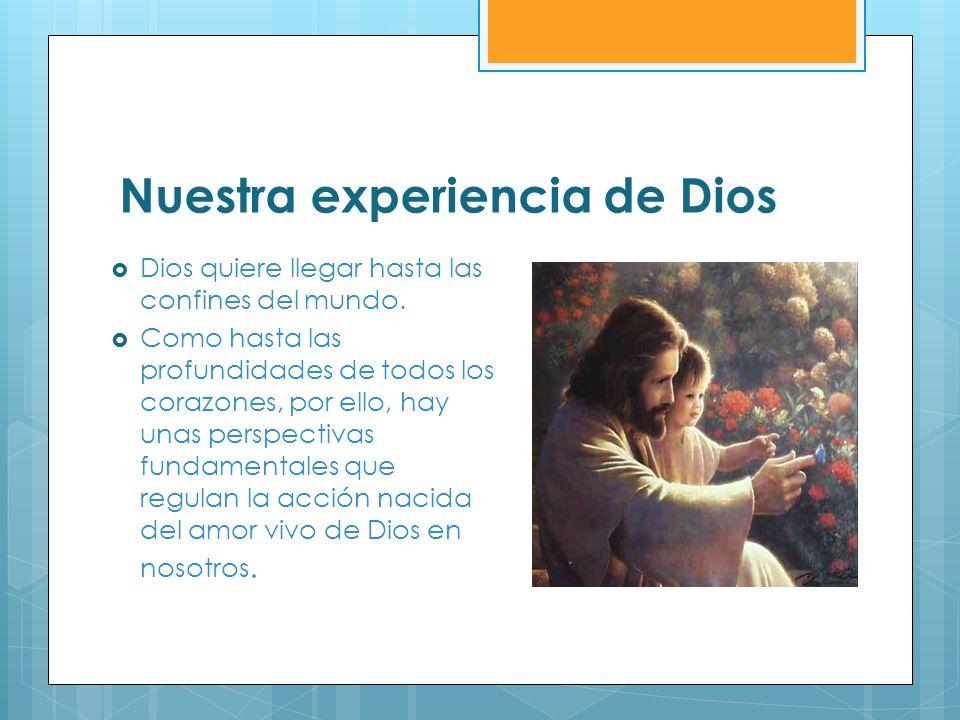 Nuestra experiencia de Dios Dios quiere llegar hasta las confines del mundo. Como hasta las profundidades de todos los corazones, por ello, hay unas p