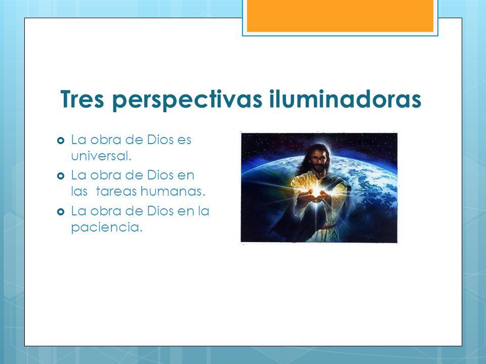 Tres perspectivas iluminadoras La obra de Dios es universal. La obra de Dios en las tareas humanas. La obra de Dios en la paciencia.