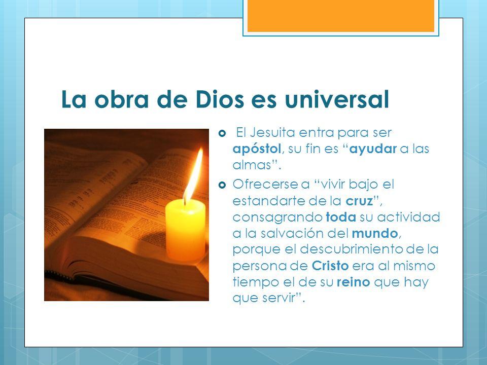 La obra de Dios es universal El Jesuita entra para ser apóstol, su fin es ayudar a las almas. Ofrecerse a vivir bajo el estandarte de la cruz, consagr