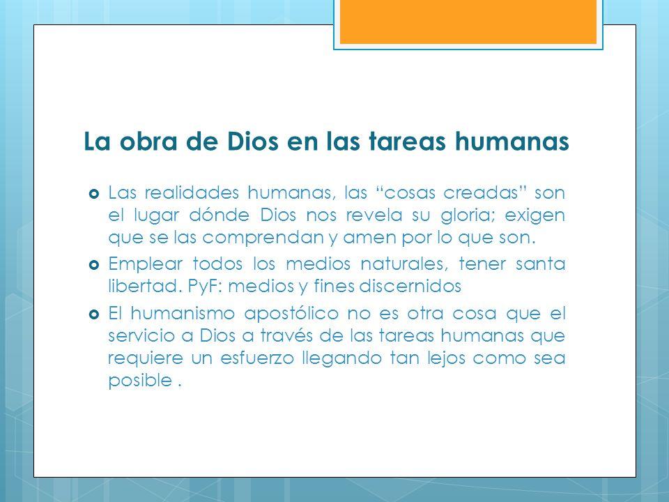 La obra de Dios en las tareas humanas Las realidades humanas, las cosas creadas son el lugar dónde Dios nos revela su gloria; exigen que se las compre