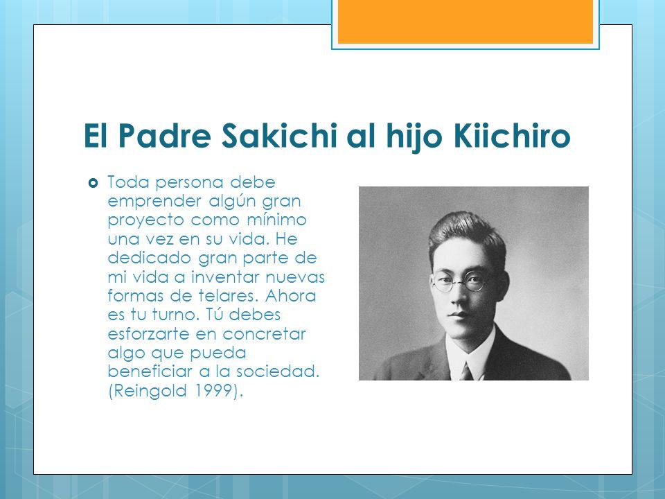 El Padre Sakichi al hijo Kiichiro Toda persona debe emprender algún gran proyecto como mínimo una vez en su vida. He dedicado gran parte de mi vida a