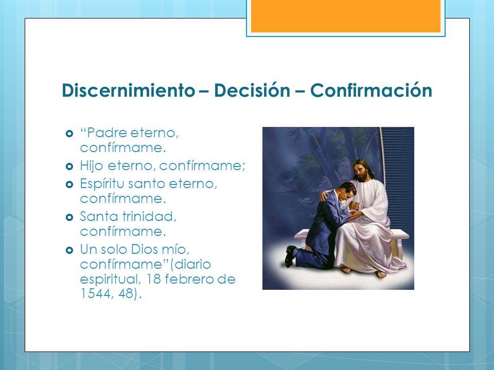 Discernimiento – Decisión – Confirmación Padre eterno, confírmame. Hijo eterno, confírmame; Espíritu santo eterno, confírmame. Santa trinidad, confírm