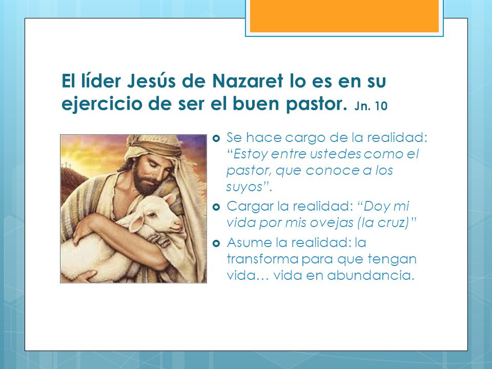 El líder Jesús de Nazaret lo es en su ejercicio de ser el buen pastor. Jn. 10 Se hace cargo de la realidad:Estoy entre ustedes como el pastor, que con