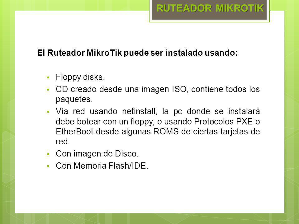 El Ruteador MikroTik puede ser instalado usando: Floppy disks. CD creado desde una imagen ISO, contiene todos los paquetes. Vía red usando netinstall,