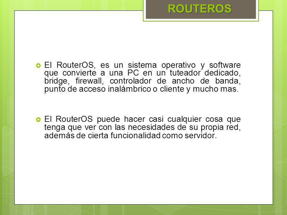 El RouterOS, es un sistema operativo y software que convierte a una PC en un tuteador dedicado, bridge, firewall, controlador de ancho de banda, punto