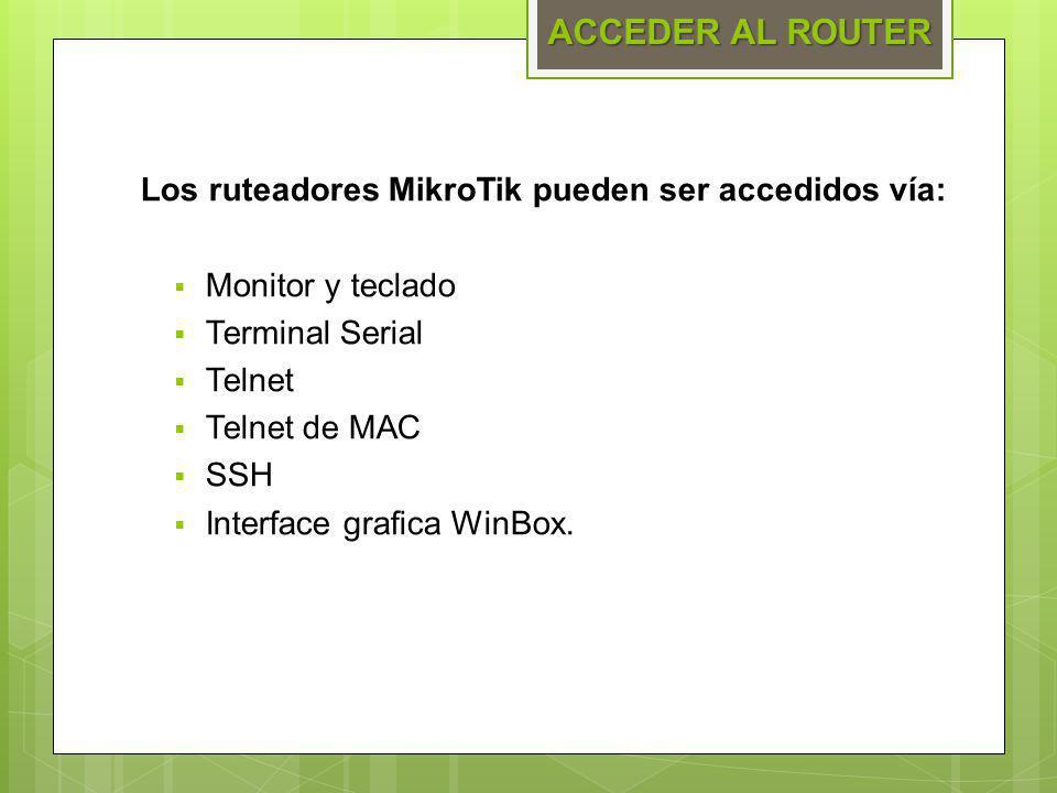 Los ruteadores MikroTik pueden ser accedidos vía: Monitor y teclado Terminal Serial Telnet Telnet de MAC SSH Interface grafica WinBox. ACCEDER AL ROUT