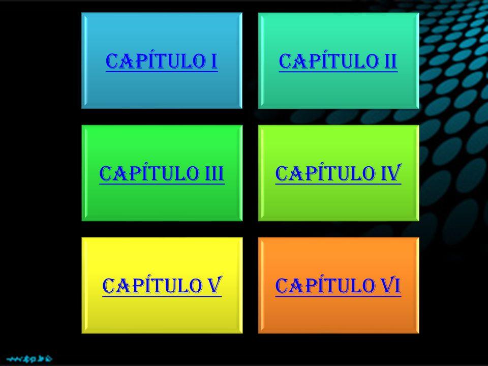 CAPÍTULO I CAPÍTULO II CAPÍTULO IIICAPÍTULO IV CAPÍTULO VCAPÍTULO VI