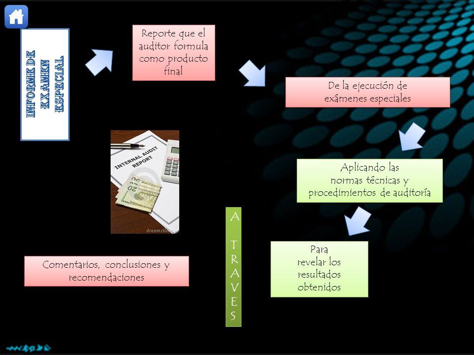 Reporte que el auditor formula como producto final De la ejecución de exámenes especiales De la ejecución de exámenes especiales Aplicando las normas técnicas y procedimientos de auditoría Aplicando las normas técnicas y procedimientos de auditoría Para revelar los resultados obtenidos Para revelar los resultados obtenidos ATRAVESATRAVES ATRAVESATRAVES Comentarios, conclusiones y recomendaciones Comentarios, conclusiones y recomendaciones