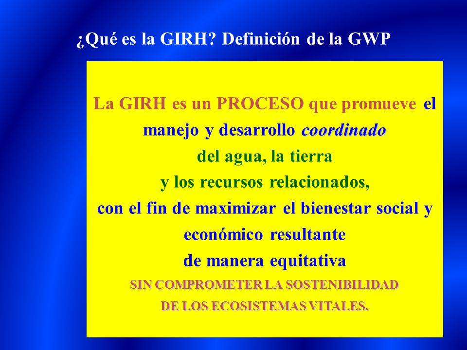 coordinado La GIRH es un PROCESO que promueve el manejo y desarrollo coordinado del agua, la tierra y los recursos relacionados, con el fin de maximiz