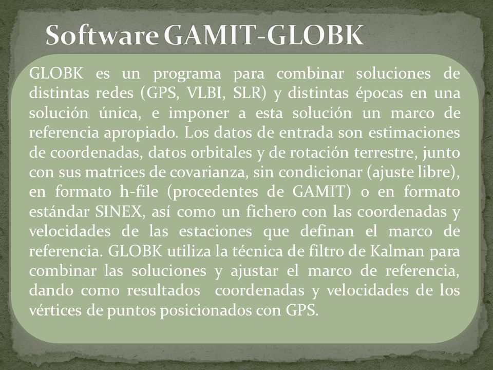 GLOBK es un programa para combinar soluciones de distintas redes (GPS, VLBI, SLR) y distintas épocas en una solución única, e imponer a esta solución