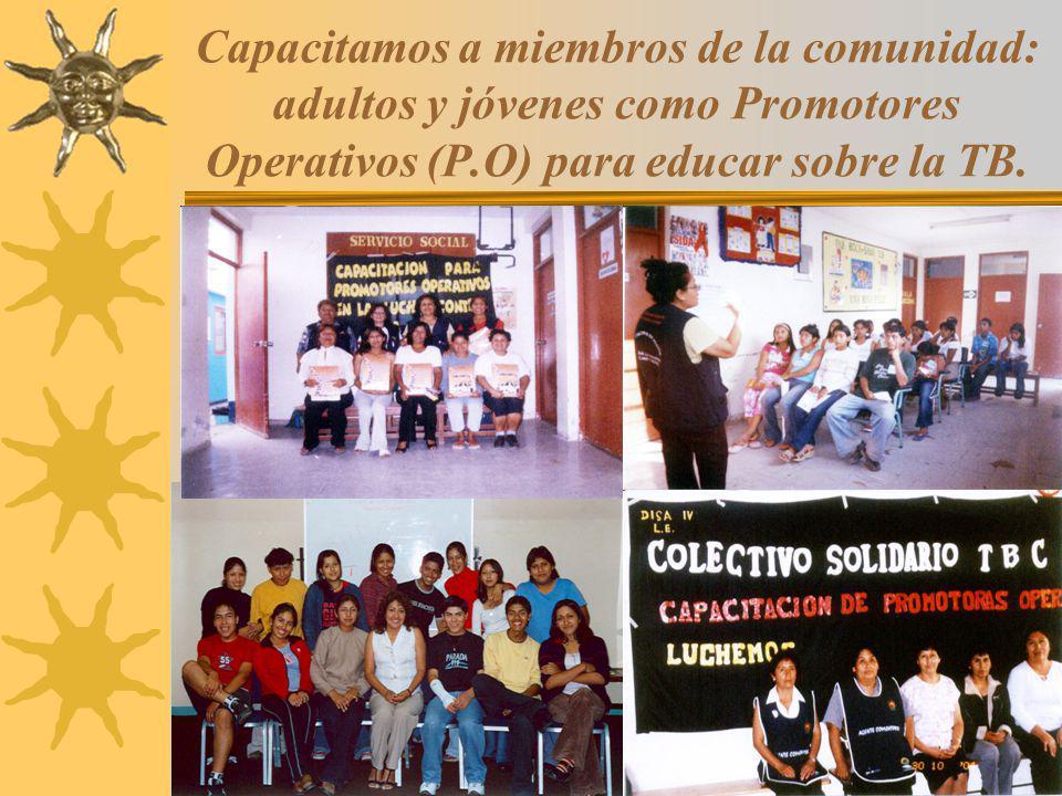 8 Capacitamos a miembros de la comunidad: adultos y jóvenes como Promotores Operativos (P.O) para educar sobre la TB.