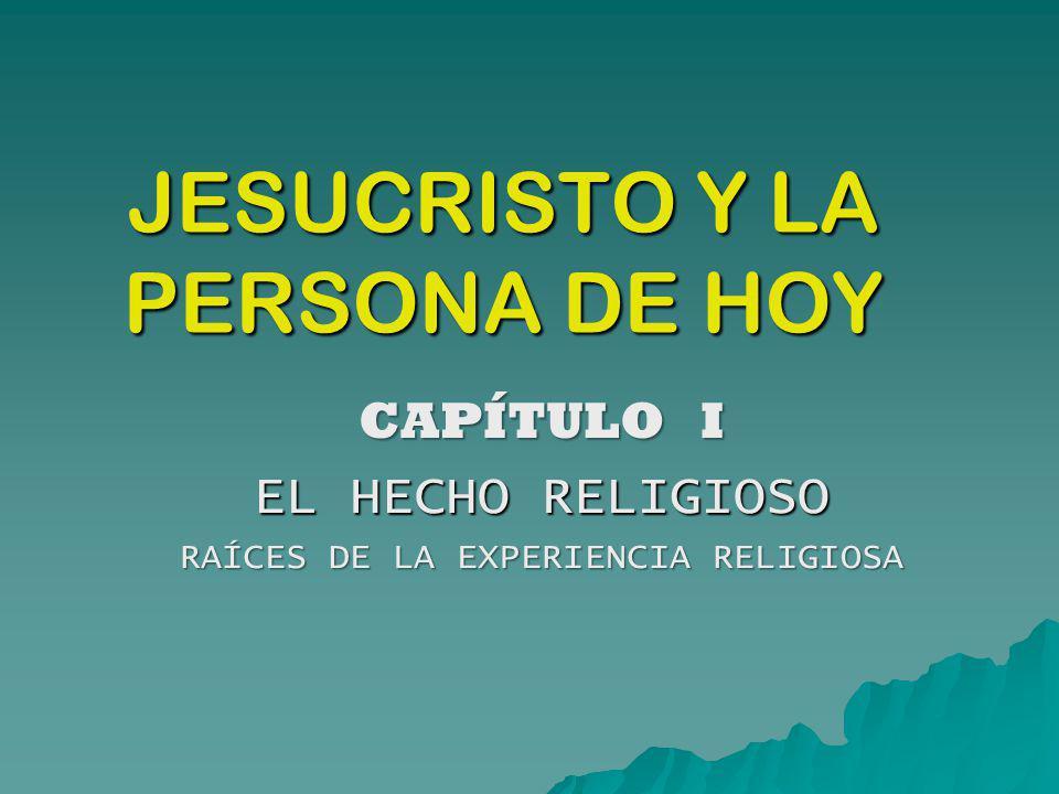 JESUCRISTO Y LA PERSONA DE HOY CAPÍTULO I EL HECHO RELIGIOSO RAÍCES DE LA EXPERIENCIA RELIGIOSA