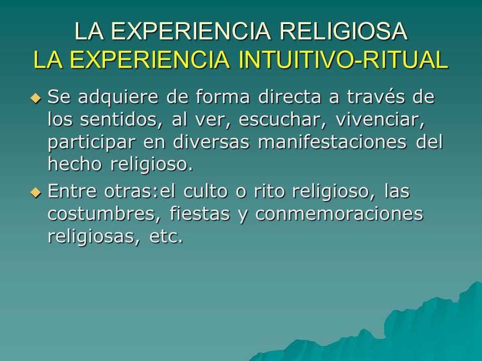 LA EXPERIENCIA RELIGIOSA LA EXPERIENCIA INTUITIVO-RITUAL Se adquiere de forma directa a través de los sentidos, al ver, escuchar, vivenciar, participa