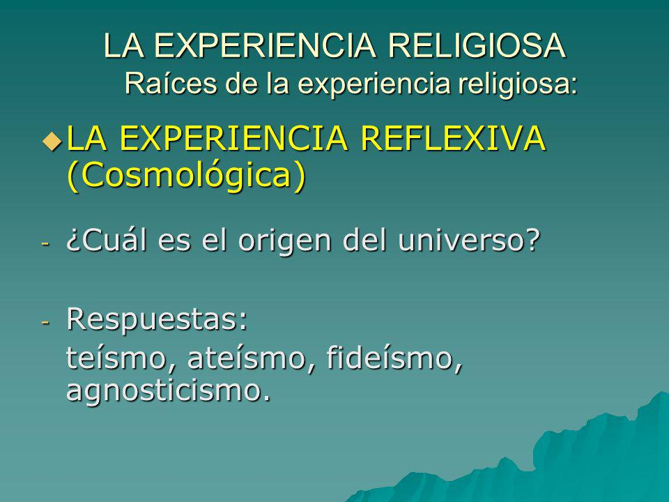 LA EXPERIENCIA RELIGIOSA Raíces de la experiencia religiosa: LA EXPERIENCIA REFLEXIVA (Cosmológica) LA EXPERIENCIA REFLEXIVA (Cosmológica) - ¿Cuál es