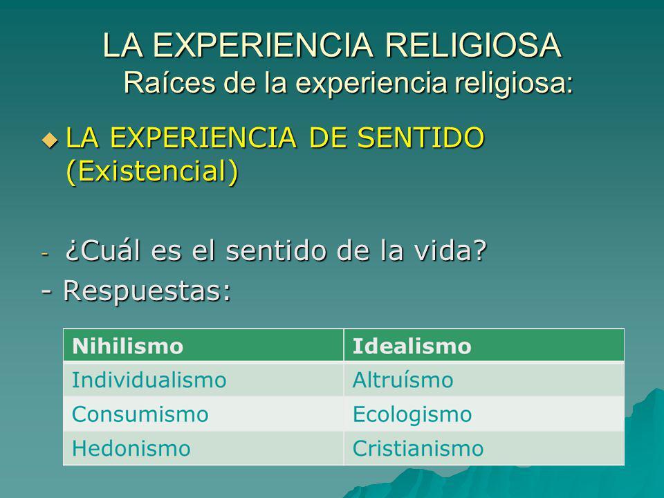 LA EXPERIENCIA RELIGIOSA Raíces de la experiencia religiosa: LA EXPERIENCIA DE SENTIDO (Existencial) LA EXPERIENCIA DE SENTIDO (Existencial) - ¿Cuál e